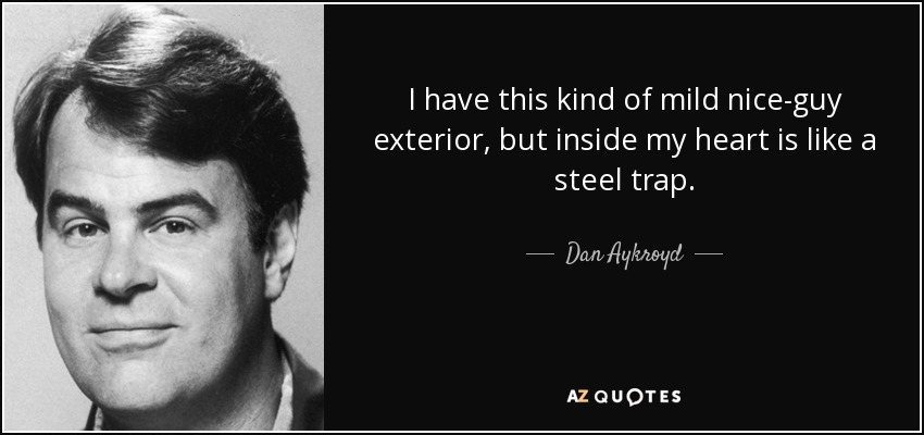 I have this kind of mild nice-guy exterior, but inside my heart is like a steel trap. - Dan Aykroyd