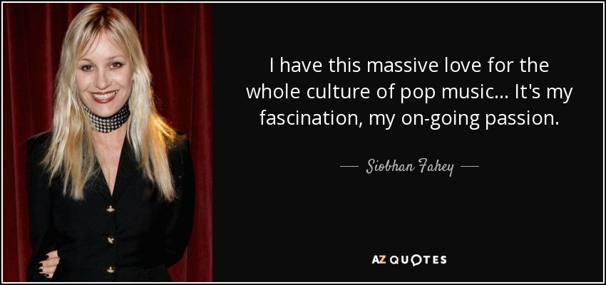 I have this massive love for the whole culture of pop music... It's my fascination, my on-going passion. - Siobhan Fahey