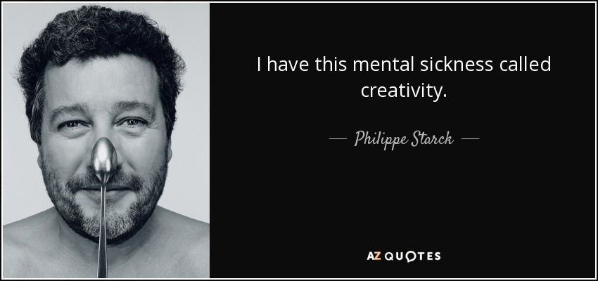 I have this mental sickness called creativity. - Philippe Starck