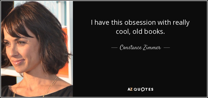 I have this obsession with really cool, old books. - Constance Zimmer