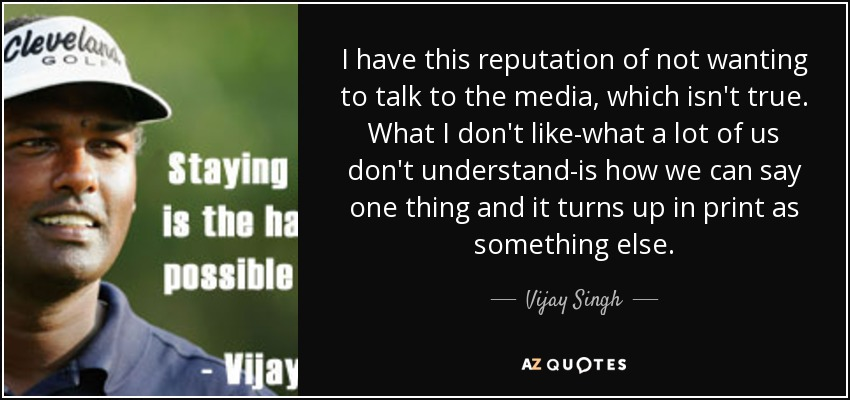 I have this reputation of not wanting to talk to the media, which isn't true. What I don't like-what a lot of us don't understand-is how we can say one thing and it turns up in print as something else. - Vijay Singh