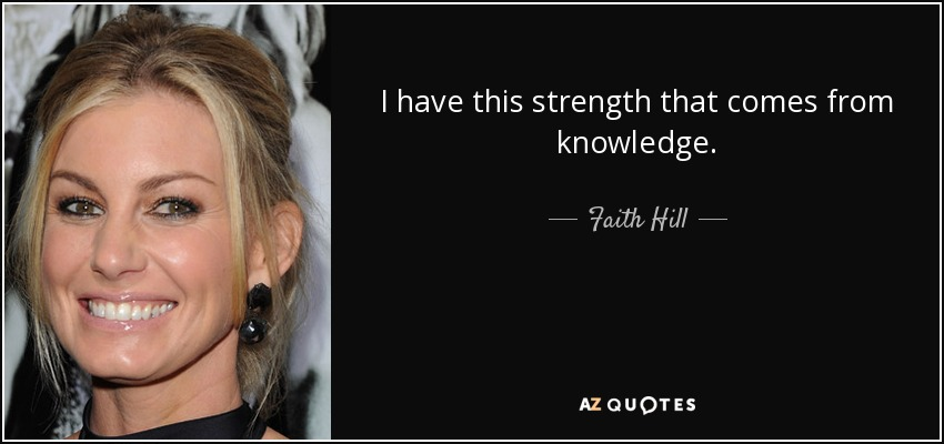 I have this strength that comes from knowledge. - Faith Hill
