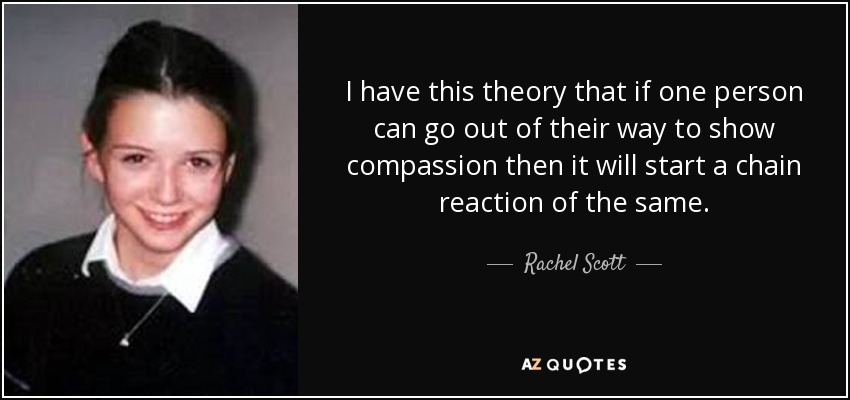 I have this theory that if one person can go out of their way to show compassion then it will start a chain reaction of the same. - Rachel Scott