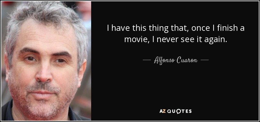 I have this thing that, once I finish a movie, I never see it again. - Alfonso Cuaron