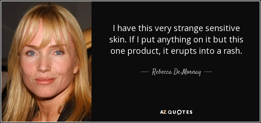 I have this very strange sensitive skin. If I put anything on it but this one product, it erupts into a rash. - Rebecca De Mornay