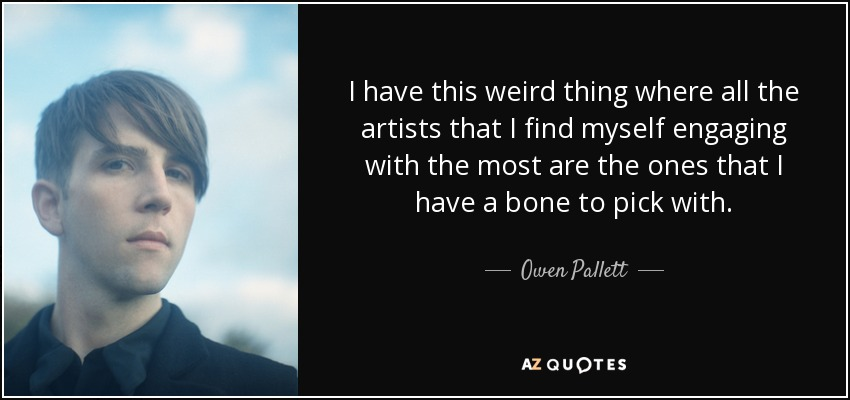 I have this weird thing where all the artists that I find myself engaging with the most are the ones that I have a bone to pick with. - Owen Pallett
