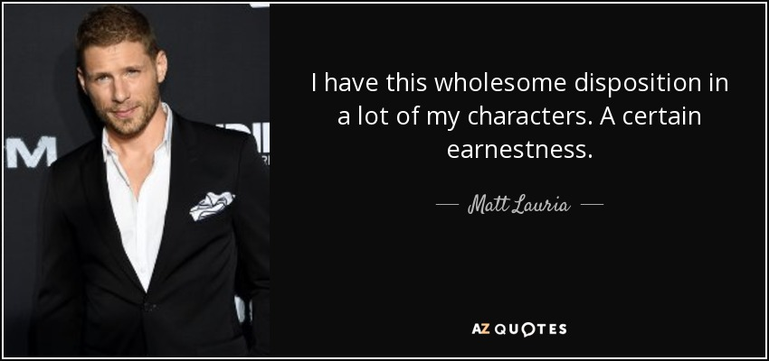 I have this wholesome disposition in a lot of my characters. A certain earnestness. - Matt Lauria