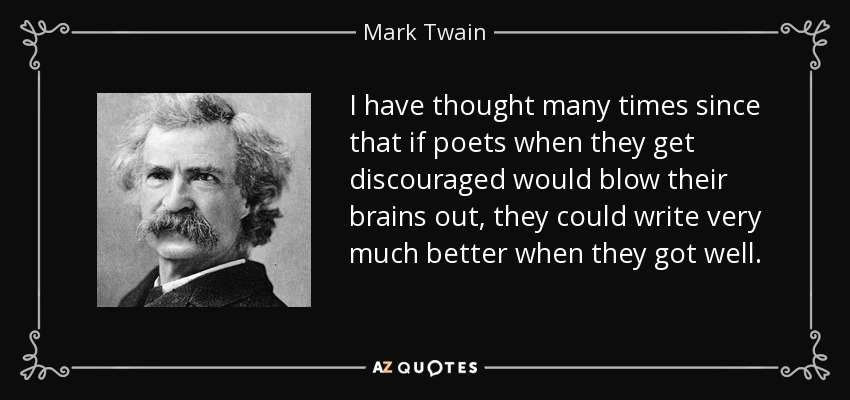 I have thought many times since that if poets when they get discouraged would blow their brains out, they could write very much better when they got well. - Mark Twain