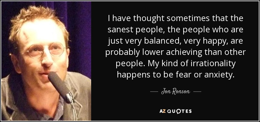 I have thought sometimes that the sanest people, the people who are just very balanced, very happy, are probably lower achieving than other people. My kind of irrationality happens to be fear or anxiety. - Jon Ronson