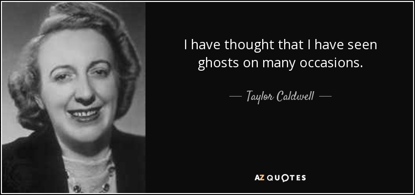 I have thought that I have seen ghosts on many occasions. - Taylor Caldwell
