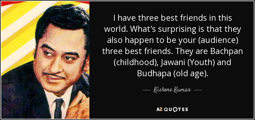 I have three best friends in this world. What's surprising is that they also happen to be your (audience) three best friends. They are Bachpan (childhood), Jawani (Youth) and Budhapa (old age). - Kishore Kumar