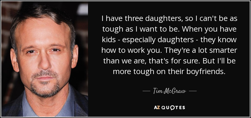 I have three daughters, so I can't be as tough as I want to be. When you have kids - especially daughters - they know how to work you. They're a lot smarter than we are, that's for sure. But I'll be more tough on their boyfriends. - Tim McGraw