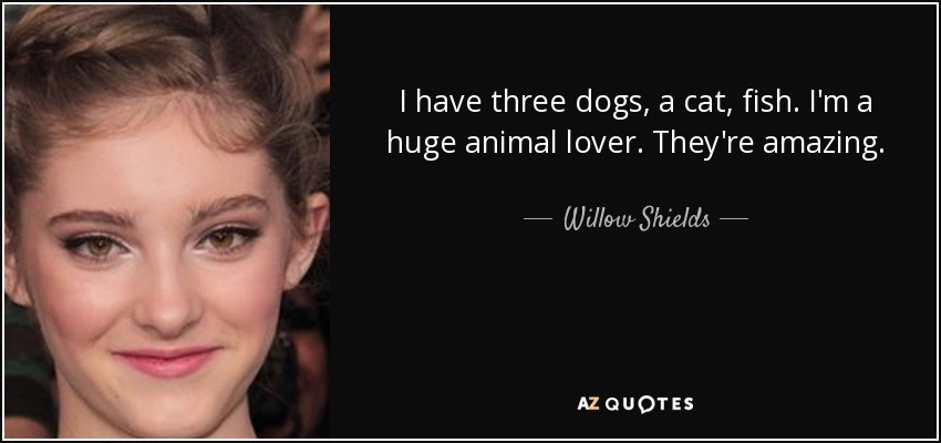 I have three dogs, a cat, fish. I'm a huge animal lover. They're amazing. - Willow Shields