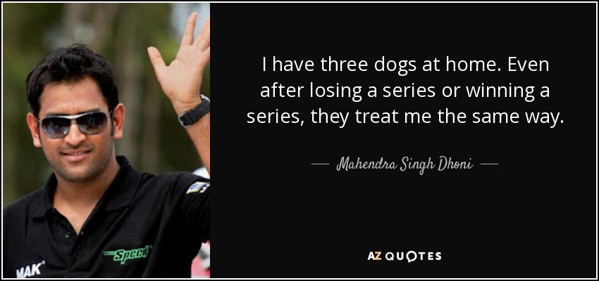 I have three dogs at home. Even after losing a series or winning a series, they treat me the same way. - Mahendra Singh Dhoni
