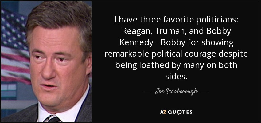 I have three favorite politicians: Reagan, Truman, and Bobby Kennedy - Bobby for showing remarkable political courage despite being loathed by many on both sides. - Joe Scarborough