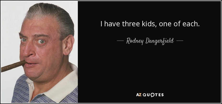 I have three kids, one of each. - Rodney Dangerfield