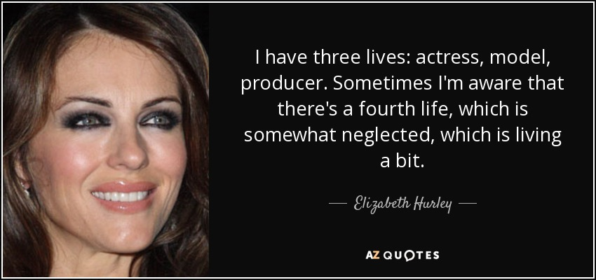 I have three lives: actress, model, producer. Sometimes I'm aware that there's a fourth life, which is somewhat neglected, which is living a bit. - Elizabeth Hurley