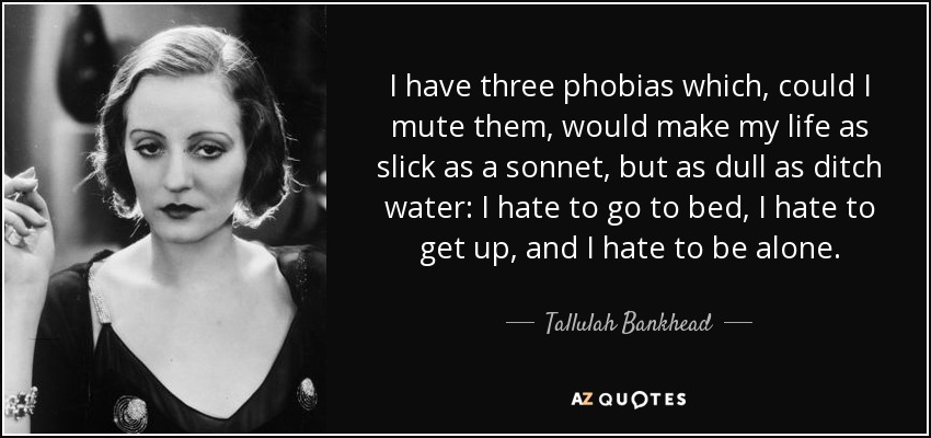 I have three phobias which, could I mute them, would make my life as slick as a sonnet, but as dull as ditch water: I hate to go to bed, I hate to get up, and I hate to be alone. - Tallulah Bankhead