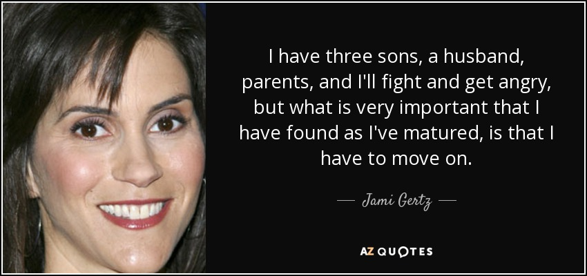 I have three sons, a husband, parents, and I'll fight and get angry, but what is very important that I have found as I've matured, is that I have to move on. - Jami Gertz