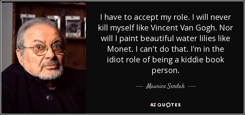 I have to accept my role. I will never kill myself like Vincent Van Gogh. Nor will I paint beautiful water lilies like Monet. I can't do that. I'm in the idiot role of being a kiddie book person. - Maurice Sendak
