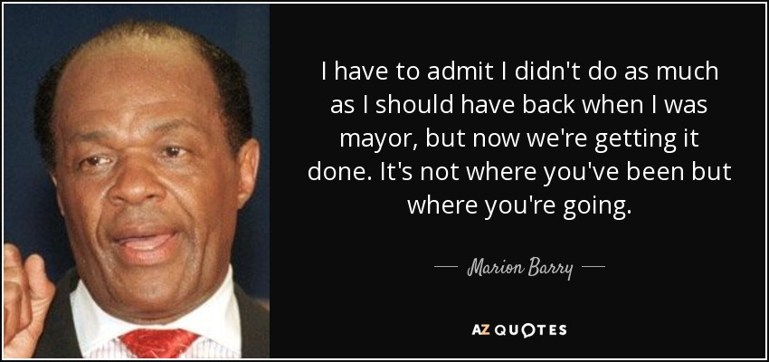I have to admit I didn't do as much as I should have back when I was mayor, but now we're getting it done. It's not where you've been but where you're going. - Marion Barry