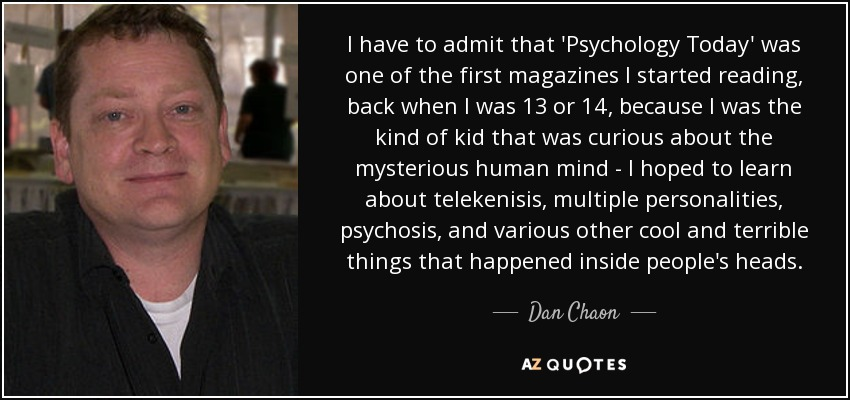 I have to admit that 'Psychology Today' was one of the first magazines I started reading, back when I was 13 or 14, because I was the kind of kid that was curious about the mysterious human mind - I hoped to learn about telekenisis, multiple personalities, psychosis, and various other cool and terrible things that happened inside people's heads. - Dan Chaon