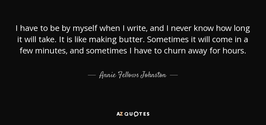 I have to be by myself when I write, and I never know how long it will take. It is like making butter. Sometimes it will come in a few minutes, and sometimes I have to churn away for hours. - Annie Fellows Johnston