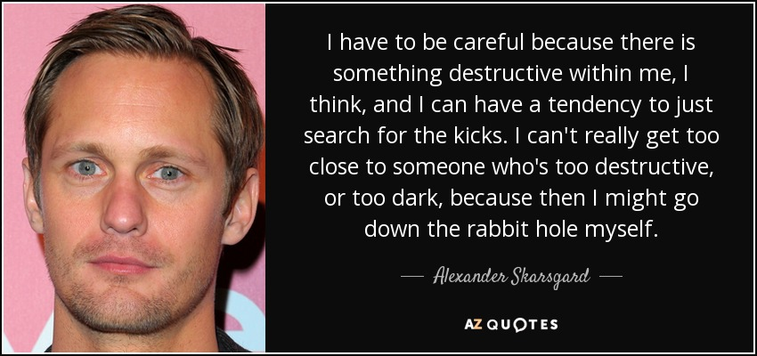 I have to be careful because there is something destructive within me, I think, and I can have a tendency to just search for the kicks. I can't really get too close to someone who's too destructive, or too dark, because then I might go down the rabbit hole myself. - Alexander Skarsgard