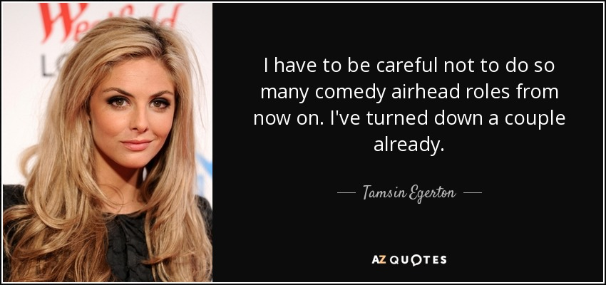 I have to be careful not to do so many comedy airhead roles from now on. I've turned down a couple already. - Tamsin Egerton