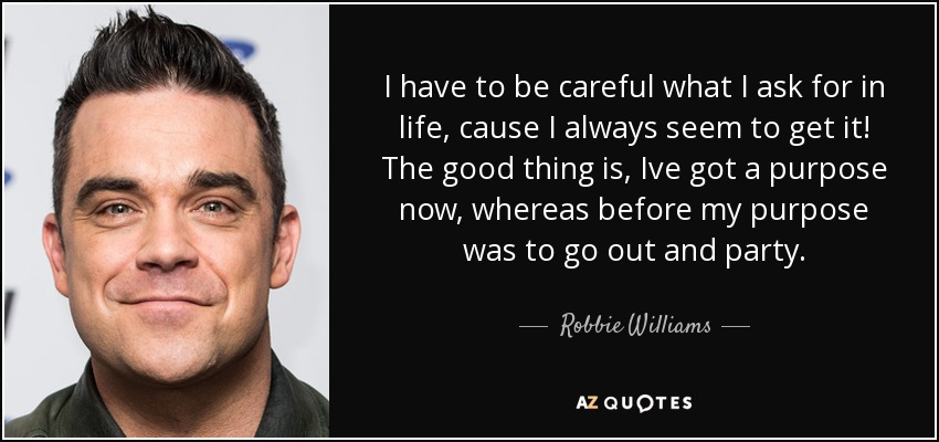 Robbie Williams Quote I Have To Be Careful What I Ask For In