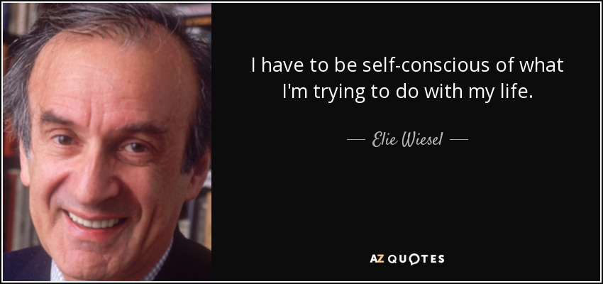 I have to be self-conscious of what I'm trying to do with my life. - Elie Wiesel