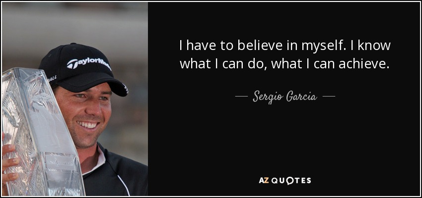 I have to believe in myself. I know what I can do, what I can achieve. - Sergio Garcia