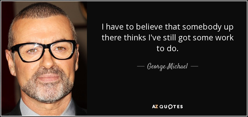 I have to believe that somebody up there thinks I've still got some work to do. - George Michael