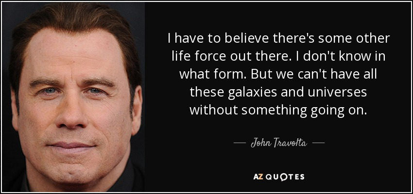 I have to believe there's some other life force out there. I don't know in what form. But we can't have all these galaxies and universes without something going on. - John Travolta