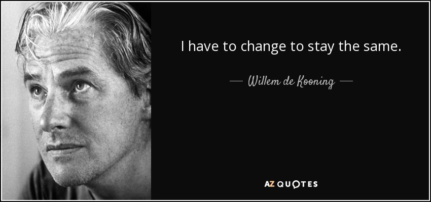 I have to change to stay the same. - Willem de Kooning
