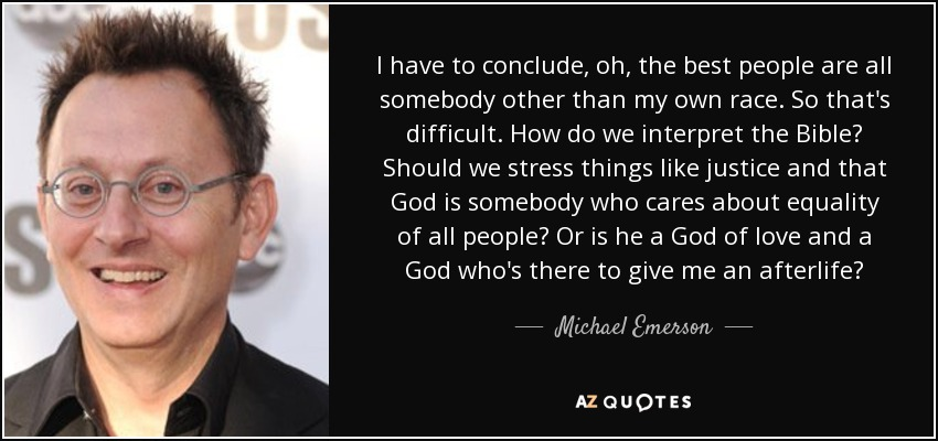 I have to conclude, oh, the best people are all somebody other than my own race. So that's difficult. How do we interpret the Bible? Should we stress things like justice and that God is somebody who cares about equality of all people? Or is he a God of love and a God who's there to give me an afterlife? - Michael Emerson