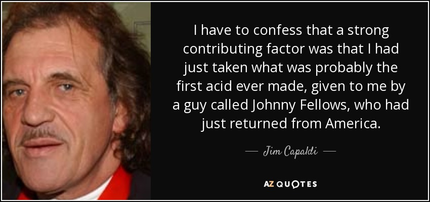 I have to confess that a strong contributing factor was that I had just taken what was probably the first acid ever made, given to me by a guy called Johnny Fellows, who had just returned from America. - Jim Capaldi