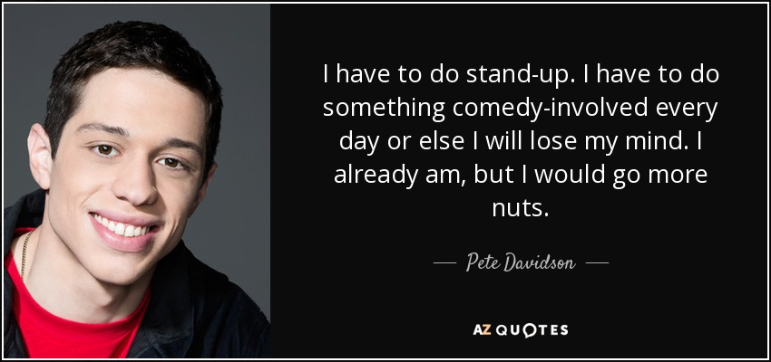 Pete Davidson Quote I Have To Do Stand Up I Have To Do Something
