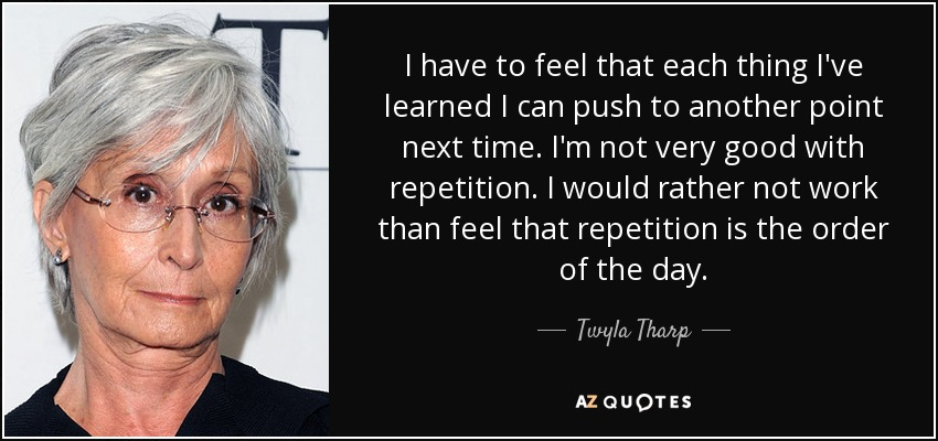 I have to feel that each thing I've learned I can push to another point next time. I'm not very good with repetition. I would rather not work than feel that repetition is the order of the day. - Twyla Tharp