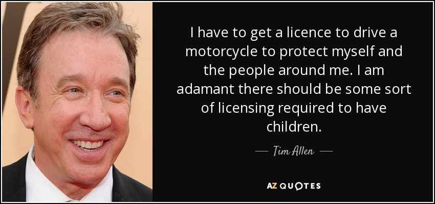I have to get a licence to drive a motorcycle to protect myself and the people around me. I am adamant there should be some sort of licensing required to have children. - Tim Allen