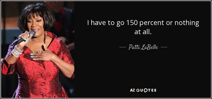 I have to go 150 percent or nothing at all. - Patti LaBelle