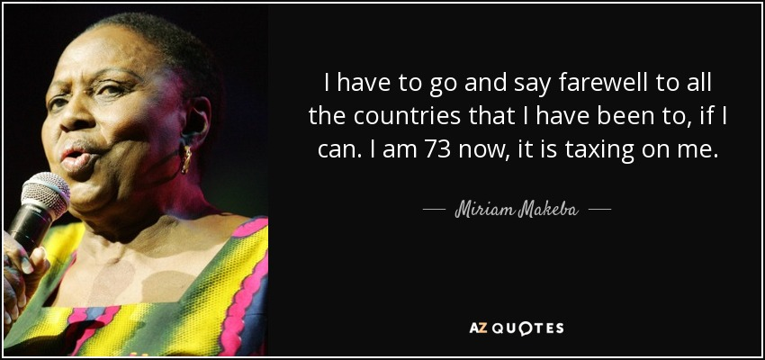 I have to go and say farewell to all the countries that I have been to, if I can. I am 73 now, it is taxing on me. - Miriam Makeba