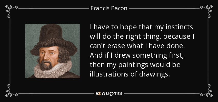 I have to hope that my instincts will do the right thing, because I can't erase what I have done. And if I drew something first, then my paintings would be illustrations of drawings. - Francis Bacon