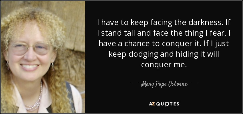 I have to keep facing the darkness. If I stand tall and face the thing I fear, I have a chance to conquer it. If I just keep dodging and hiding it will conquer me. - Mary Pope Osborne