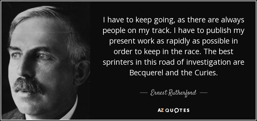 I have to keep going, as there are always people on my track. I have to publish my present work as rapidly as possible in order to keep in the race. The best sprinters in this road of investigation are Becquerel and the Curies. - Ernest Rutherford