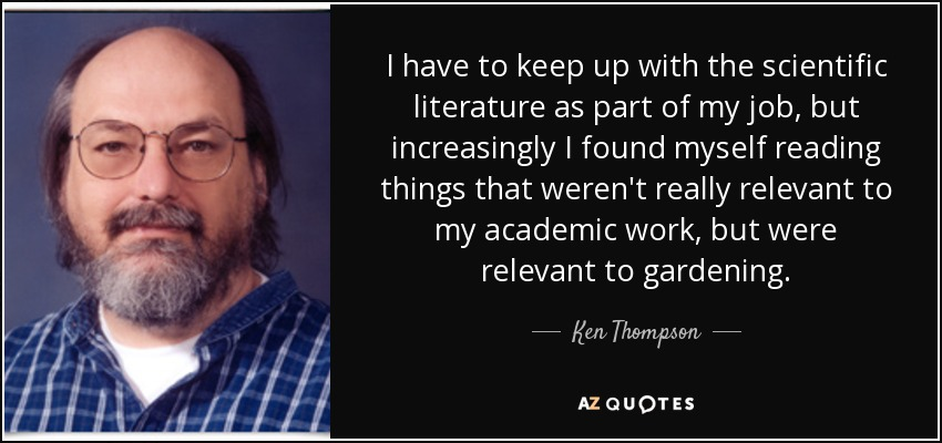 I have to keep up with the scientific literature as part of my job, but increasingly I found myself reading things that weren't really relevant to my academic work, but were relevant to gardening. - Ken Thompson