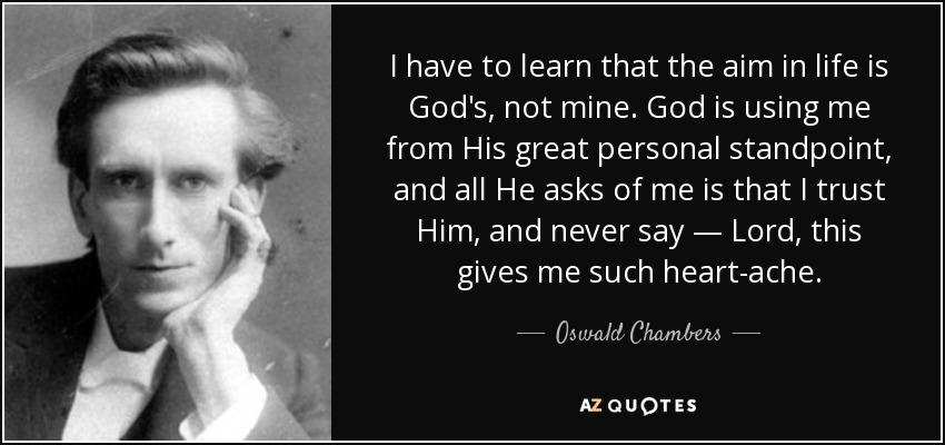 I have to learn that the aim in life is God's, not mine. God is using me from His great personal standpoint, and all He asks of me is that I trust Him, and never say — Lord, this gives me such heart-ache. - Oswald Chambers