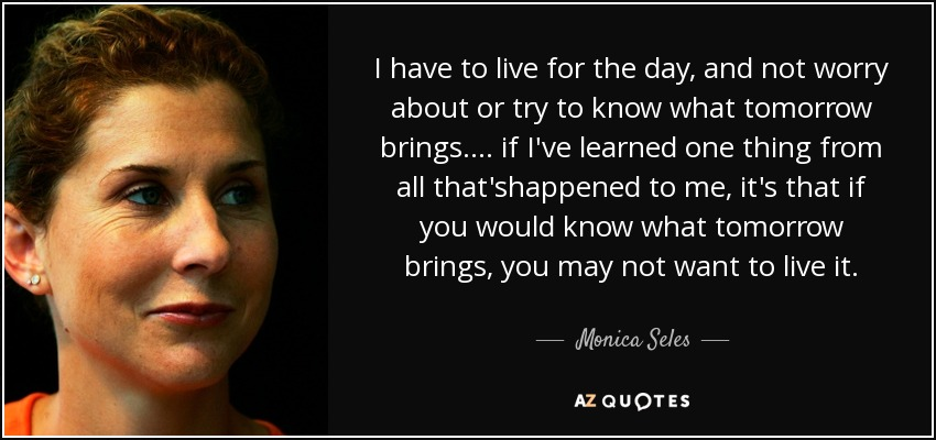 I have to live for the day, and not worry about or try to know what tomorrow brings.... if I've learned one thing from all that'shappened to me, it's that if you would know what tomorrow brings, you may not want to live it. - Monica Seles
