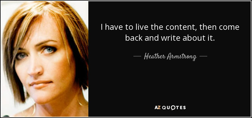 I have to live the content, then come back and write about it. - Heather Armstrong