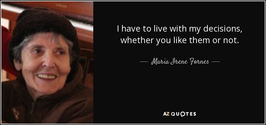 I have to live with my decisions, whether you like them or not. - Maria Irene Fornes